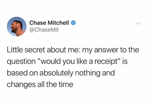 "Dank, Chase, and Receipt: Chase Mitchell  @ChaseMit  Little secret about me: my answer to the  question ""would you like a receipt"" is  based on absolutely nothing and  changes all the time"