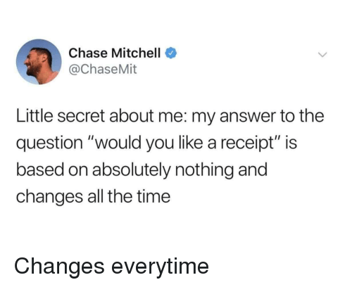 "Chase, Receipt, and Time: Chase Mitchell  @ChaseMit  Little secret about me: my answer to the  question ""would you like a receipt"" is  based on absolutely nothing and  changes all the time Changes everytime"