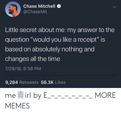 "Dank, Memes, and Target: Chase Mitchell  @ChaseMit  Little secret about me: my answer to the  question ""would you like a receipt"" is  based on absolutely nothing and  changes all the time  7/29/18, 8:56 PM  9,284 Retweets 56.3K Likes me🧾irl by E_–_–_–_–_–_–_ MORE MEMES"