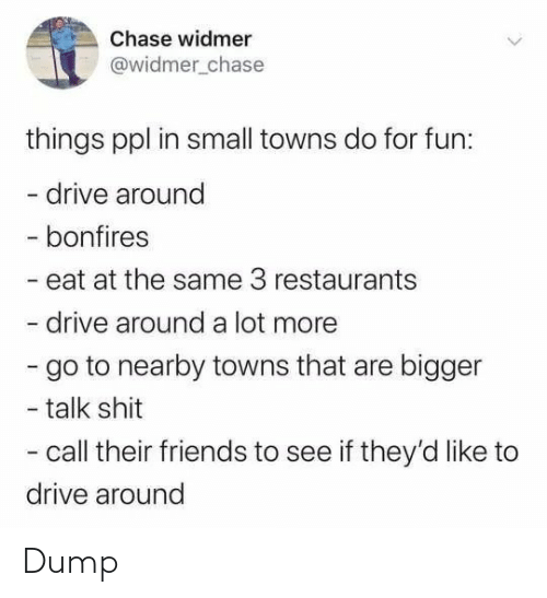 Chase: Chase widmer  @widmer_chase  things ppl in small towns do for fun:  - drive around  - bonfires  - eat at the same 3 restaurants  drive around a lot more  - go to nearby towns that are bigger  - talk shit  - call their friends to see if they'd like to  drive around Dump