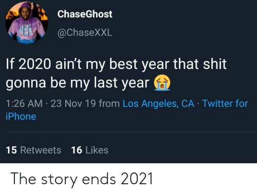 That Shit: ChaseGhost  @ChaseXXL  If 2020 ain't my best year that shit  gonna be my last year  1:26 AM 23 Nov 19 from Los Angeles, CA Twitter for  iPhone  15 Retweets 16 Likes The story ends 2021