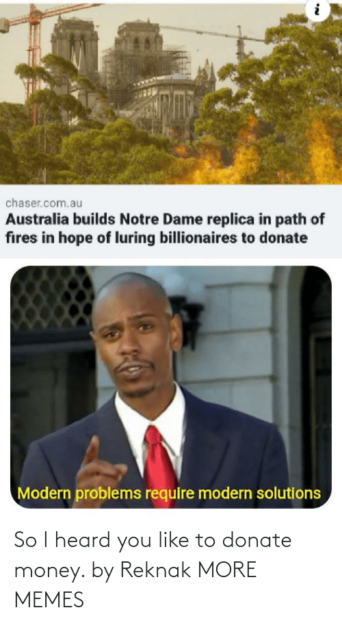 donate: chaser.com.au  Australia builds Notre Dame replica in path of  fires in hope of luring billionaires to donate  Modern problems require modern solutions So I heard you like to donate money. by Reknak MORE MEMES