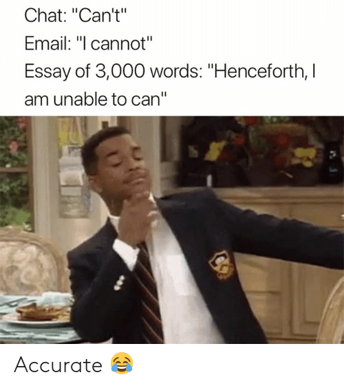 "Chat, Email, and Can: Chat: ""Can't""  Email: ""l cannot""  Essay of 3,000 words: ""Henceforth, I  am unable to can"" Accurate 😂"