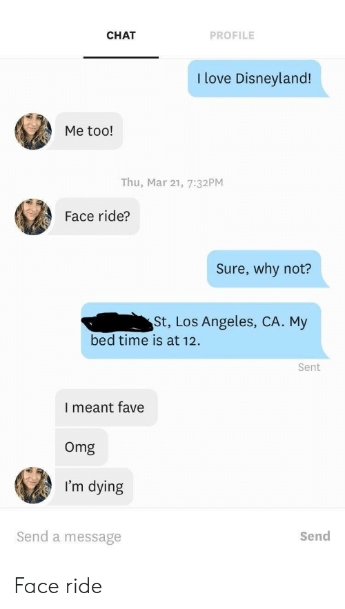 Disneyland, Love, and Omg: CHAT  PROFILE  I love Disneyland!  Me too!  Thu, Mar 21, 7:32PM  Face ride?  Sure, why not?  St, Los Angeles, CA. My  bed time is at 12  Sent  I meant fave  Omg  I'm dying  Send a message  Send Face ride
