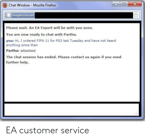 please wait: Chat Window Mozilla Firefox  veperson.ne  Please wait. An EA Expert will be with you soon.  You are now ready to chat with Partha.  you: Hi, I ordered FIFA 11 for PS3 last Tuesday and have not heard  anything since then  Partha: adasdasd  The chat session has ended. Please contact us again if you need  further help. EA customer service