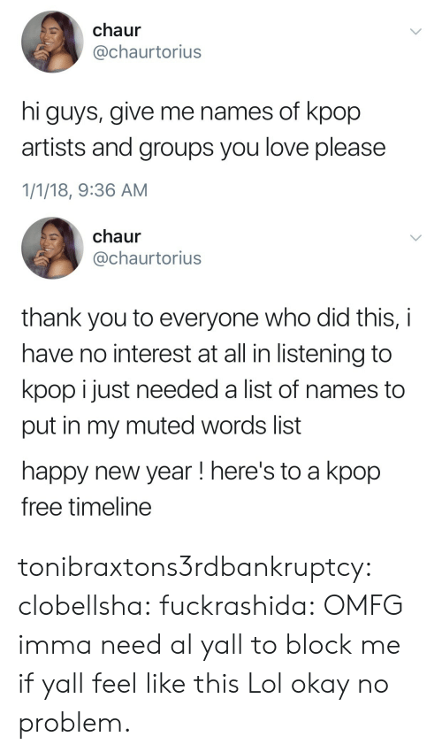 Lol, Love, and New Year's: chaur  @chaurtorius  hi guys, give me names of kpop  artists and groups you love please  1/1/18, 9:36 AM   chaur  @chaurtorius  thank you to everyone who did this, i  have no interest at all in listening to  kpop i just needed a list of names to  put in my muted words list  happy new year! here's to a kpop  free timeline tonibraxtons3rdbankruptcy:  clobellsha:  fuckrashida: OMFG imma need al yall to block me if yall feel like this  Lol okay no problem.