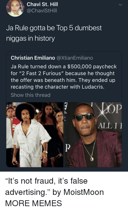 "Dank, Ja Rule, and Ludacris: Chavi St. Hill  @ChaviStHill  Ja Rule gotta be lop 5 dumbest  niggas in history  Christian Emiliano @XtianEmiliano  Ja Rule turned down a $500,000 paycheck  for ""2 Fast 2 Furious"" because he thought  the offer was beneath him. They ended up  recasting the character with Ludacris  Show this thread  ALL I ""It's not fraud, it's false advertising."" by MoistMoon MORE MEMES"