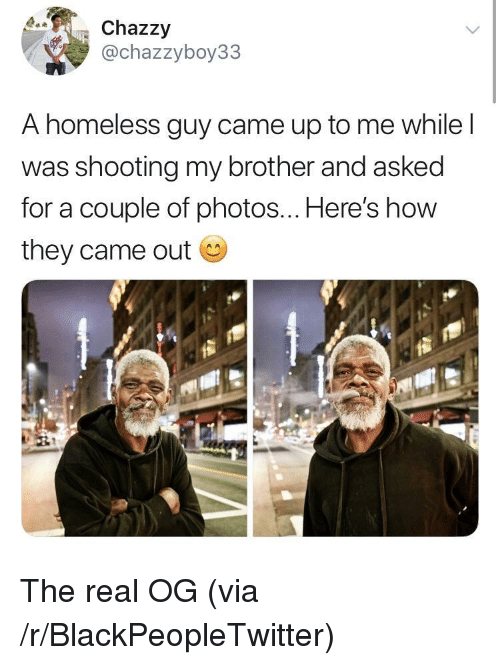 Blackpeopletwitter, Homeless, and The Real: Chazzy  @chazzyboy33  A homeless guy came up to me while l  was shooting my brother and asked  for a couple of photos... Here's how  they came out The real OG (via /r/BlackPeopleTwitter)