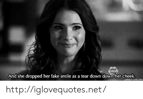 Fake, Http, and Smile: CHCH  And she dropped her fake smile as a tear down down her cheek  LONELY-UNICORN http://iglovequotes.net/