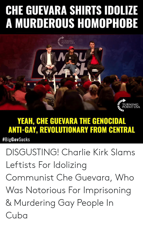 homophobe: CHE GUEVARA SHIRTS IDOLIZE  A MURDEROUS HOMOPHOBE  RNING  INT USA  TURNING  POINT USA  YEAH, CHE GUEVARA THE GENOCIDAL  ANTI-GAY, REVOLUTIONARY FROM CENTRAL  DISGUSTING! Charlie Kirk Slams Leftists For Idolizing Communist Che Guevara, Who Was Notorious For Imprisoning & Murdering Gay People In Cuba