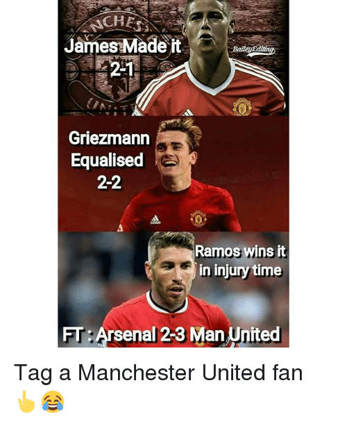 Jamesness: CHE  James Made it  2-1  Griezmann  Equalised  2-2  Ramos wins it  in injury time  FT: Arsenal 23 Man United Tag a Manchester United fan 👆😂