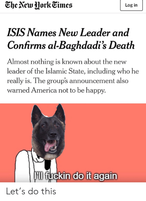 America, Do It Again, and Isis: Che New Uork Times  Log in  ISIS Names New Leader and  Confirms al-Baghdadi's Death  Almost nothing is known about th  leader of the Islamic State, including who he  new  really is. The group's announcement also  warned America not to be happy.  F fuckin do it again Let's do this