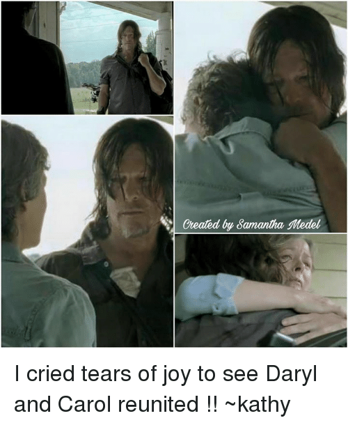 Kathie: Cheated by Samantha  Medel I cried tears of joy to see Daryl and Carol reunited !! ~kathy