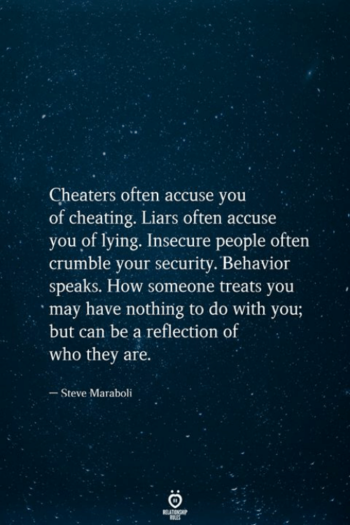 Cheating, Lying, and How: Cheaters often accuse you  of cheating. Liars often accuse  you of lying. Insecure people often  crumble your security. Behavior  speaks. How someone treats you  may have nothing to do with you;  but can be a reflection of  who they are.  Steve Maraboli  RELATIONSHIP  ES