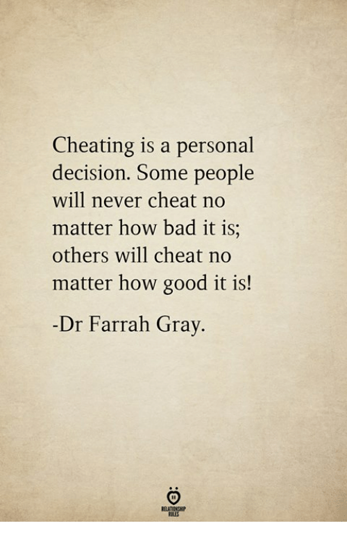 Bad, Cheating, and Good: Cheating is a personal  decision. Some people  will never cheat no  matter how bad it is;  others will cheat no  matter how good it is!  Dr Farrah Grav