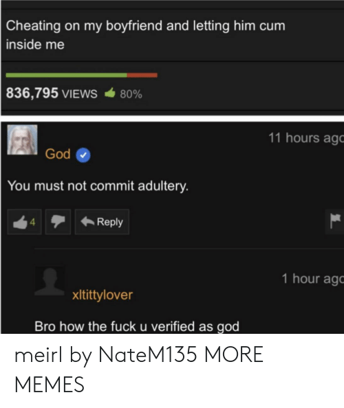 Cheating, Cum, and Dank: Cheating on my boyfriend and letting him cum  inside me  836,795 VIEWS  80%  11 hours ago  God  You must not commit adultery.  Reply  4  1 hour ag  xItittylover  Bro how the fuck u verified as god meirl by NateM135 MORE MEMES