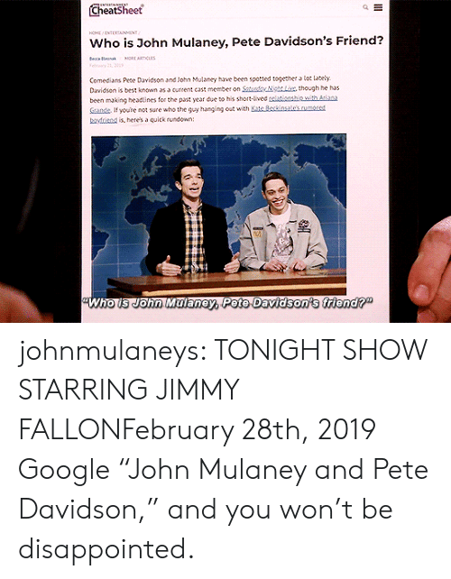 "Disappointed: Cheatsheet  HO NTERTAINMENT  Who is John Mulaney, Pete Davidson's Friend?  e a  MORE ARTICLAS  Felry 21, 01  Comedians Pete Davidson and John Mulaney have been spotted together a lot lately  Davidson is best known as a current cast member on Saturdy NgLix, though he has  been making headtines for the past year due to his short-lived telationship with Atiana  Sande If youre not sure who the guy hanging out with Kate Beckinsale's.rumored  boyfriend is, here's a quick rundown:  Who is John Malaney, Pete Davidson's friend?"" johnmulaneys: TONIGHT SHOW STARRING JIMMY FALLONFebruary 28th, 2019 Google ""John Mulaney and Pete Davidson,"" and you won't be disappointed."