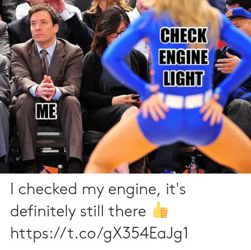 Definitely, Funny, and Light: CHECK  ENGINE  LIGHT  ME I checked my engine, it's definitely still there 👍 https://t.co/gX354EaJg1