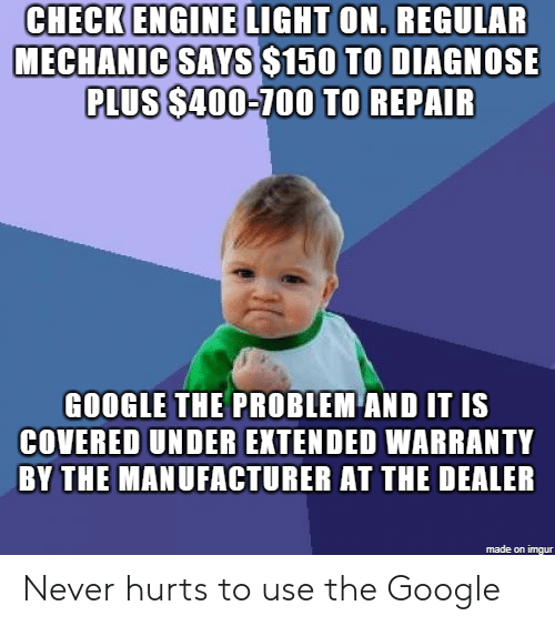 Anaconda, Google, and Imgur: CHECK ENGINE LIGHT ON, REGULAR  MECHANIC SAYS S150 TO DIAGNOSE  PLUS S400-100 TO REPAIR  GOOGLE THE PROBLEM AND IT IS  COVERED UNDER EXTENDED  WARRANTY  BY THE MANUFACTURER AT THE DEALER  made on imgur Never hurts to use the Google