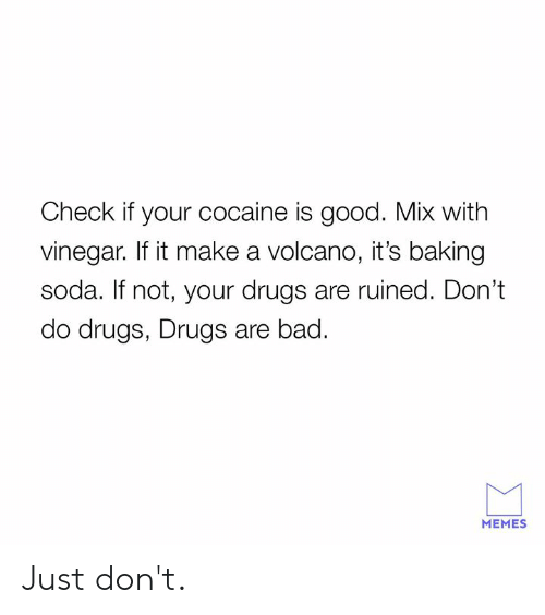 Volcano: Check if your cocaine is good. Mix with  vinegar. If it make a volcano, it's baking  soda. If not, your drugs are ruined. Don't  do drugs, Drugs are bad.  MEMES Just don't.