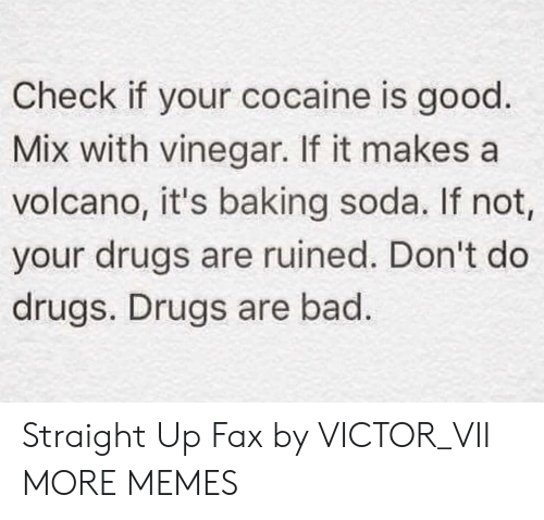 Straight Up: Check if your cocaine is good.  Mix with vinegar. If it makes a  volcano, it's baking soda. If not,  your drugs are ruined. Don't do  drugs. Drugs are bad. Straight Up Fax by VICTOR_VII MORE MEMES