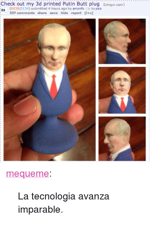 """Butt, Tumblr, and Blog: Check out my 3d printed Putin Butt plug G.imgur.com)  (603813134) submitted 4 hours ago by amznfx to pics  337 comments share save hide report [I+c] <p><a class=""""tumblr_blog"""" href=""""http://mequeme.tumblr.com/post/143630380420"""">mequeme</a>:</p> <blockquote> <p>La tecnologia avanza imparable.</p> </blockquote>"""
