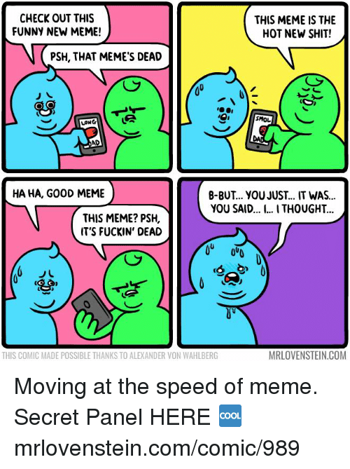 Funny, Meme, and Memes: CHECK OUT THIS  FUNNY NEW MEME!  THIS MEME IS THE  HOT NEW SHIT!  PSH, THAT MEME'S DEAD  SMOL  LONG  AD  HA HA, G00D MEME  B-BUT... YOU JUST... IT WAS...  YOU SAID... . THOUGHT  THIS MEME? PSH,  IT'S FUCKIN' DEAD  THIS COMIC MADE POSSIBLE THANKS TO ALEXANDER VON WAHLBERG  MRLOVENSTEIN.COM Moving at the speed of meme.  Secret Panel HERE 🆒 mrlovenstein.com/comic/989