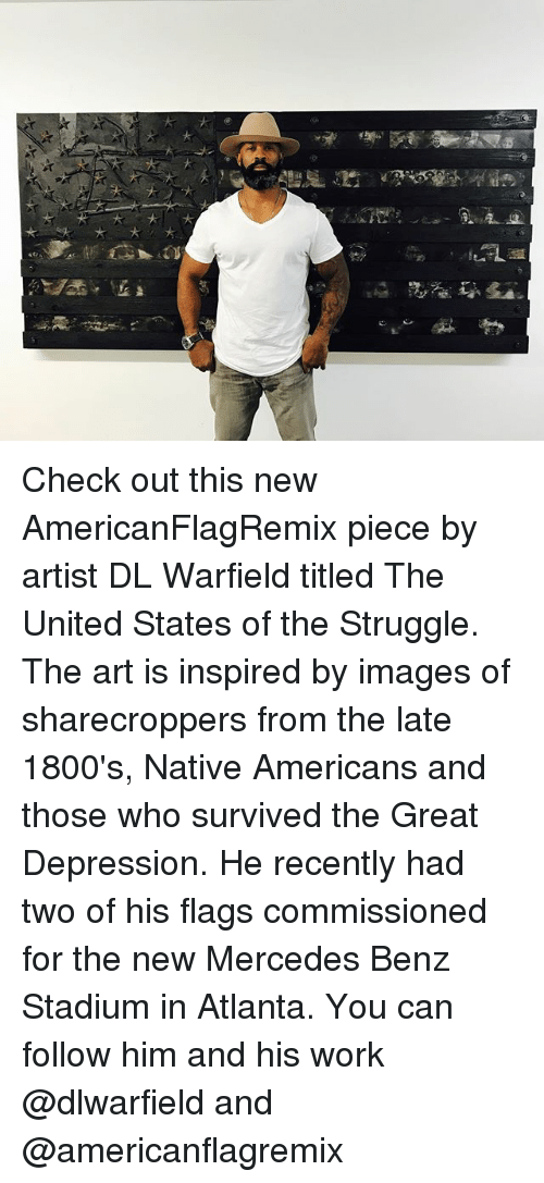 mercedes benz: Check out this new AmericanFlagRemix piece by artist DL Warfield titled The United States of the Struggle. The art is inspired by images of sharecroppers from the late 1800's, Native Americans and those who survived the Great Depression. He recently had two of his flags commissioned for the new Mercedes Benz Stadium in Atlanta. You can follow him and his work @dlwarfield and @americanflagremix
