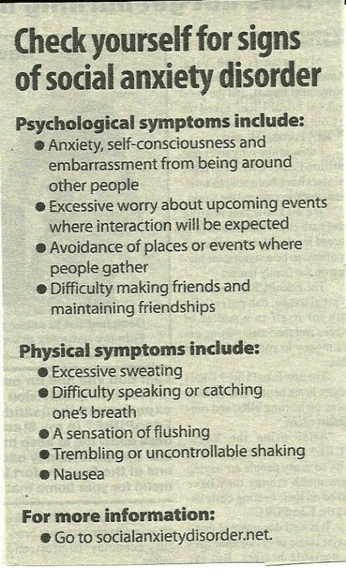 Check Yourself, Friends, and Anxiety: Check yourself for signs  of social anxiety disorder  Psychological symptoms include:  Anxiety, self-consciousness and  embarrassment from being around  o Excessive worry about upcoming events  e Avoidance of places or events where  e Difficulty making friends and  other people  where interaction will be expected  people gather  maintaining friendships  Physical symptoms include:  e Excessive sweating  Difficulty speaking or catching  one's breath  ● A sensation of flushing  Trembling or uncontrolable shaking  eNausea  For more information:  . Go to socialanxietyd.sorder.net.