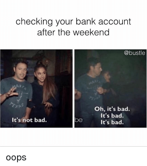 Bad, Memes, and Bank: checking your bank account  after the weekend  @bustle  Oh, it's bad.  It's bad.  It's bad.  It's not bad.  be oops