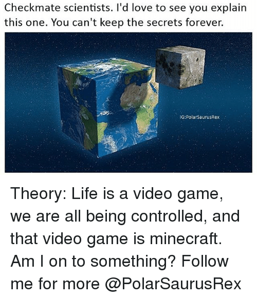 Life, Love, and Memes: Checkmate scientists. I'd love to see you explain  this one. You can't keep the secrets forever.  G:PolarSaurusRex Theory: Life is a video game, we are all being controlled, and that video game is minecraft. Am I on to something? Follow me for more @PolarSaurusRex