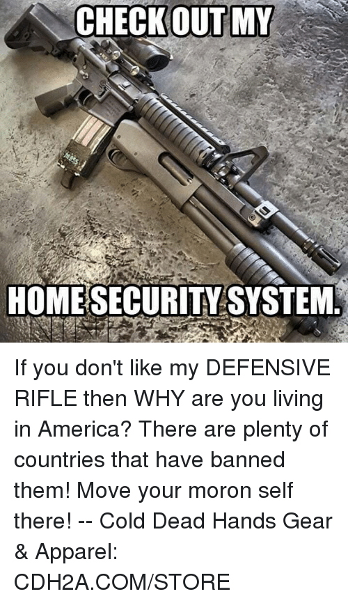 home security: CHECKOUTMY  HOME SECURITY SYSTEM If you don't like my DEFENSIVE RIFLE then WHY are you living in America? There are plenty of countries that have banned them! Move your moron self there!  --  Cold Dead Hands Gear & Apparel: CDH2A.COM/STORE