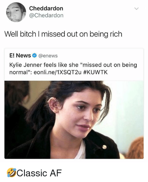 "Af, Being Rich, and Bitch: Cheddardon  @Chedardon  Well bitch I missed out on being rich  E! News@enews  Kylie Jenner feels like she ""missed out on being  normal"": eonl..ne/TXSQT2u 🤣Classic AF"