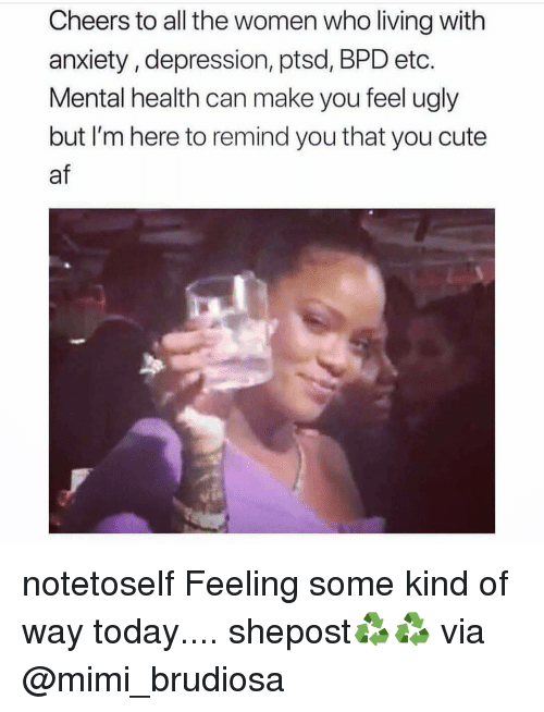 Af, Cute, and Memes: Cheers to all the women who living with  anxiety, depression, ptsd, BPD etc.  Mental health can make you feel ugly  but I'm here to remind you that you cute  af notetoself Feeling some kind of way today.... shepost♻♻ via @mimi_brudiosa