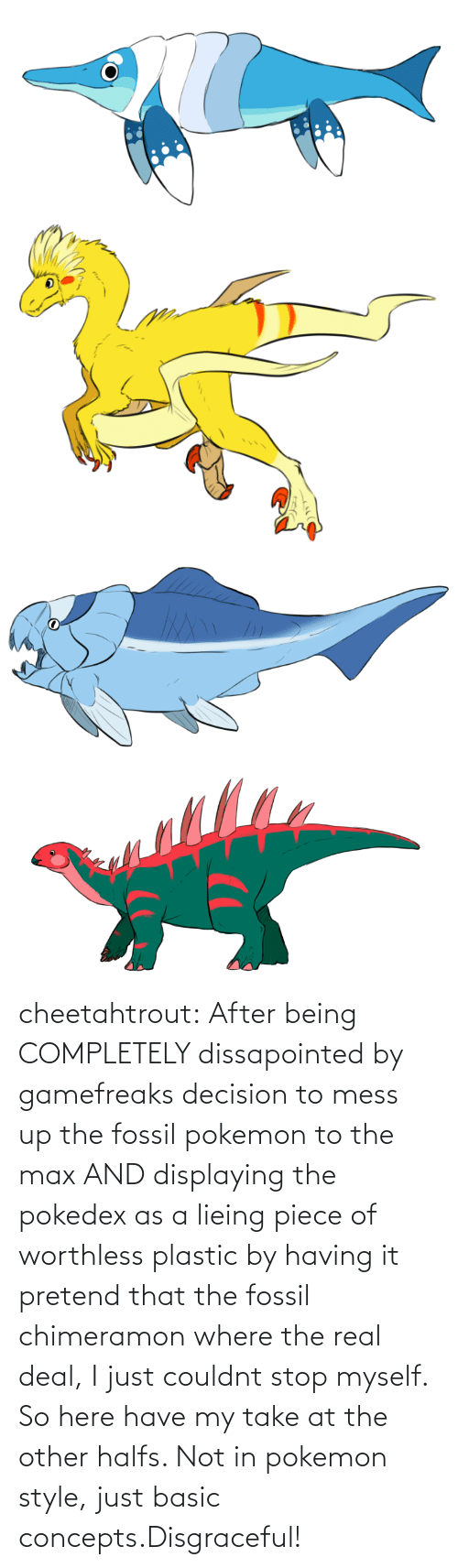 plastic: cheetahtrout:  After being COMPLETELY dissapointed by gamefreaks decision to mess up the fossil pokemon to the max AND displaying the pokedex as a lieing piece of worthless plastic by having it pretend that the fossil chimeramon where the real deal, I just couldnt stop myself. So here have my take at the other halfs. Not in pokemon style, just basic concepts.Disgraceful!