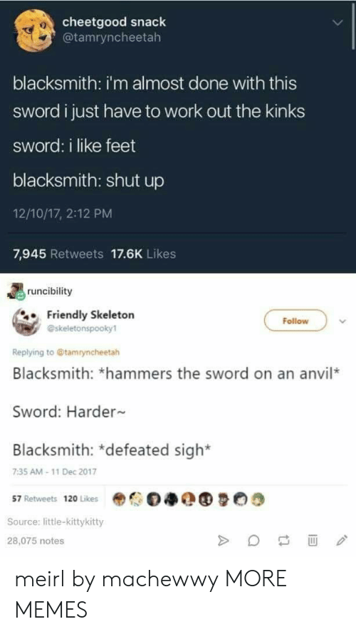 the sword: cheetgood snack  @tamryncheetah  0  blacksmith: i'm almost done with this  sword i just have to work out the kinks  sword: i like feet  blacksmith: shut up  12/10/17, 2:12 PM  7,945 Retweets 17.6K Likes  runcibility  Friendly Skeletorn  Follow  @skeletonspooky1  Replying to @tamryncheetah  Blacksmith: *hammers the sword on an anvil*  Sword: Harder  Blacksmith: *defeated sigh*  7:35 AM-11 Dec 2017  57 Retweets 120 Likes  Source: little-kittykitty  28,075 notes meirl by machewwy MORE MEMES
