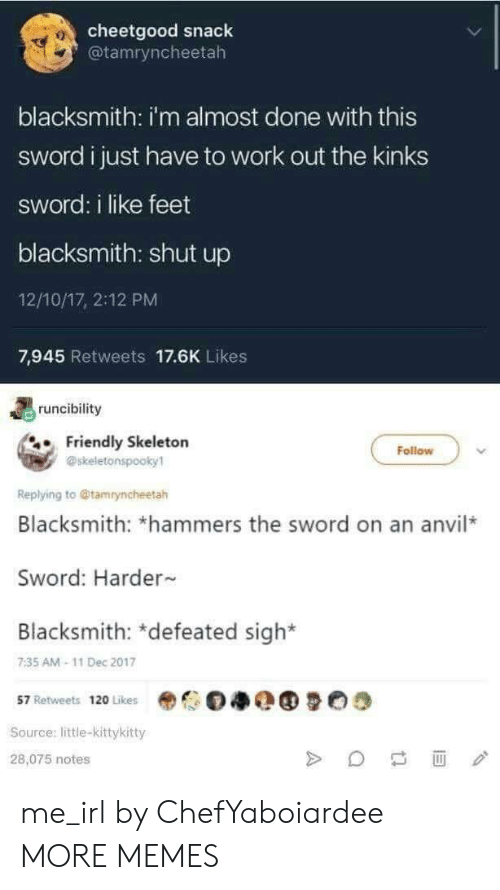 the sword: cheetgood snack  @tamryncheetah  10:  blacksmith: i'm almost done with this  sword i just have to work out the kinks  sword: i like feet  blacksmith: shut up  12/10/17, 2:12 PM  7,945 Retweets 17.6K Likes  runcibility  Friendly Skeletorn  Follow  @skeletonspooky1  Replying to @tamryncheetah  Blacksmith: *hammers the sword on an anvil*  Sword: Harder  Blacksmith: defeated sigh  7:35 AM-11 Dec 2017  57 Retweets 120 Likes  Source: little-kittykitty  28,075 notes me_irl by ChefYaboiardee MORE MEMES