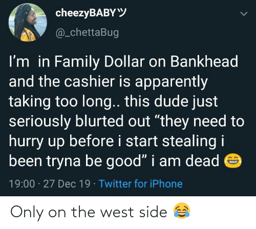 """dude: cheezyBABYY  @_chettaBug  I'm in Family Dollar on Bankhead  and the cashier is apparently  taking too long.. this dude just  seriously blurted out """"they need to  hurry up before i start stealing i  been tryna be good"""" i am dead O  19:00 · 27 Dec 19 · Twitter for iPhone Only on the west side 😂"""