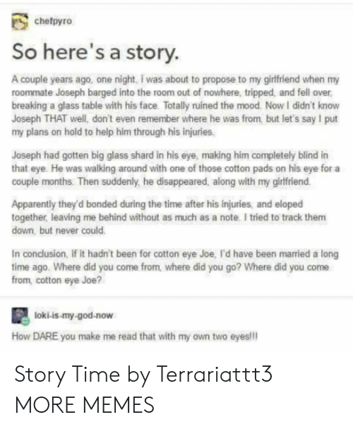 Story Time: chefpyro  So here's a story.  A couple years ago, one night, i was about to propose to my girlfriend when my  roommate Joseph barged into the room out of nowhere, tripped, and fell over  breaking a glass table with his face. Totally ruined the mood. Now I didn't know  Joseph THAT well, don't even remember where he was from but let's say I put  my plans on hold to help him through his injuries.  Joseph had gotten big glass shard in his eye, making him completely blind in  that eye. He was walking around with one of those cotton pads on his eye for a  Couple months. Then suddenly, he disappeared, along with my girifriend  Apparently they'd bonded during the time after his injuries, and eloped  together leaving me behind without as much as a note. I tried to track them  down, but never could.  In conclusion, if it hadn't been for cotton eye Joe, l'd have been married a long  time ago. Where did you come from, where did you go? Where did you come  from, cotton eye Joe?  loki-is-my-god-now  How DARE you make me read that with my own two eyes!!! Story Time by Terrariattt3 MORE MEMES