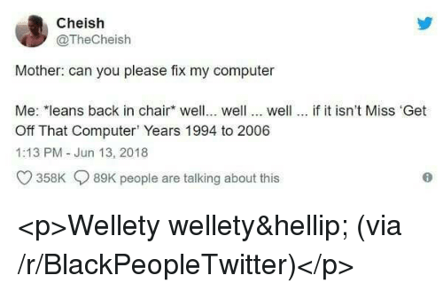Blackpeopletwitter, Computer, and Chair: Cheish  @TheCheish  Mother: can you please fix my computer  Me: *leans back in chair well... well... well... if it isn't Miss 'Get  Off That Computer Years 1994 to 2006  1:13 PM - Jun 13, 2018  O 358K 89K people are talking about this <p>Wellety wellety… (via /r/BlackPeopleTwitter)</p>
