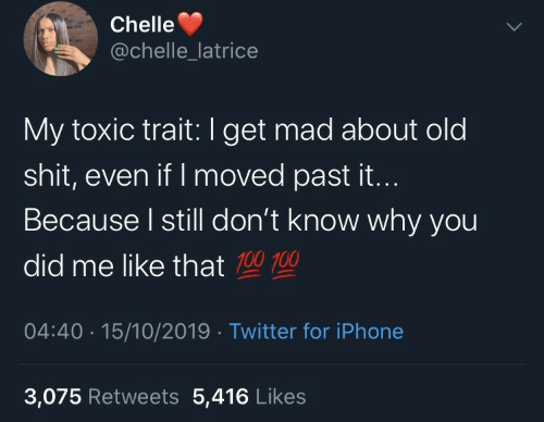 Iphone, Shit, and Twitter: Chelle  @chelle_latrice  My toxic trait:I get mad about old  shit, even if I moved past it...  Because I still don't know why you  did me like that 100 100  04:40 · 15/10/2019 · Twitter for iPhone  3,075 Retweets 5,416 Likes