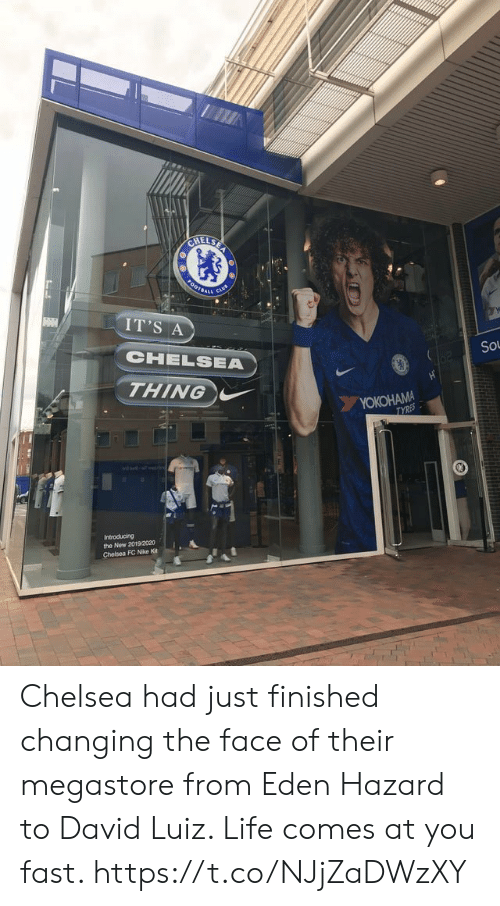 hazard: CHELSE  0OTBAL  IT'S A  CHELSEA  So  THING  YOKOHAMA  TYRES  Introducing  the New 2019/2020  Chelsea FC Nike Kit Chelsea had just finished changing the face of their megastore from Eden Hazard to David Luiz. Life comes at you fast. https://t.co/NJjZaDWzXY