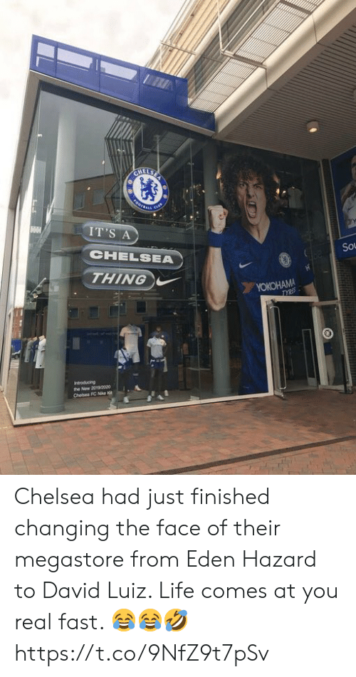 hazard: CHELSE  FOOTSARS  cus  IT'S A  CHELSEA  So  THING  YOKOHAMA  TYRES  Indroducing  the New 2020o0  Chelsea FC Nike K Chelsea had just finished changing the face of their megastore from Eden Hazard to David Luiz. Life comes at you real fast. 😂😂🤣 https://t.co/9NfZ9t7pSv