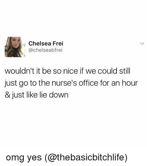 Chelsea, Memes, and Omg: Chelsea Frei  @chelseabfrei  wouldn't it be so nice if we could still  just go to the nurse's office for an hour  & just like lie down omg yes (@thebasicbitchlife)