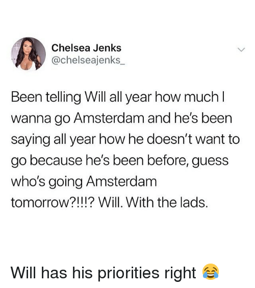 Chelsea, Memes, and Amsterdam: Chelsea Jenks  @chelseajenks  Been telling Will all year how much  wanna go Amsterdam and he's been  saying all year how he doesn't want to  go because he's been before, guess  who's going Amsterdam  tomorrow?!!!? Will. With the lads. Will has his priorities right 😂