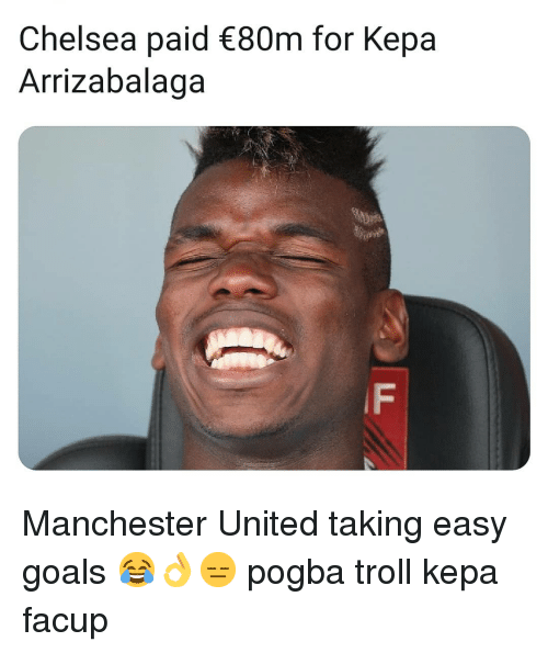 Chelsea, Goals, and Memes: Chelsea paid 80m for Kepa  Arrizabalaga  IF Manchester United taking easy goals 😂👌😑 pogba troll kepa facup