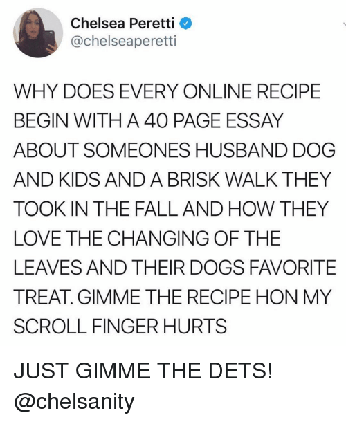Chelsea, Dogs, and Fall: Chelsea Peretti  @chelseaperetti  WHY DOES EVERY ONLINE RECIPE  BEGIN WITH A 40 PAGE ESSAY  ABOUT SOMEONES HUSBAND DOG  AND KIDS AND A BRISK WALK THEY  TOOK IN THE FALL AND HOW THEY  LOVE THE CHANGING OF THE  LEAVES AND THEIR DOGS FAVORITE  TREAT. GIMME THE RECIPE HON MY  SCROLL FINGER HURTS JUST GIMME THE DETS! @chelsanity