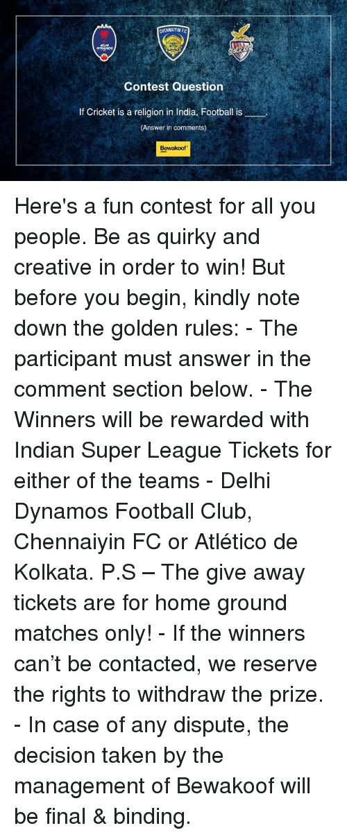 The Golden Rule: CHENNAIYIN FC  AYNAMOS  Contest Question  If Cricket is a religion in India, Football is  (Answer in comments)  Bewakoof. Here's a fun contest for all you people. Be as quirky and creative in order to win!  But before you begin, kindly note down the golden rules: - The participant must answer in the comment section below. - The Winners will be rewarded with Indian Super League Tickets for either of the teams - Delhi Dynamos Football Club, Chennaiyin FC or Atlético de Kolkata. P.S – The give away tickets are for home ground matches only! - If the winners can't be contacted, we reserve the rights to withdraw the prize. - In case of any dispute, the decision taken by the management of Bewakoof will be final & binding.