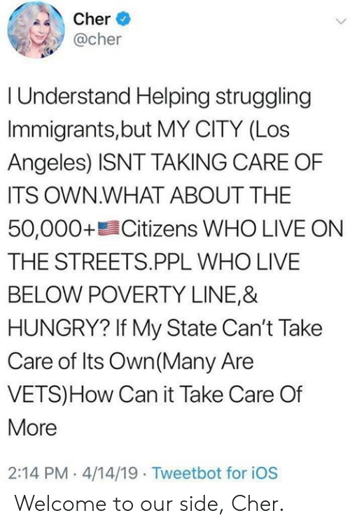 Cher, Hungry, and Memes: Cher  @cher  I Understand Helping struggling  Immigrants,but MY CITY (Los  Angeles) ISNT TAKING CARE OF  ITS OWN.WHAT ABOUT THE  50,000+ Citizens WHO LIVE ON  THE STREETS.PPL WHO LIVE  BELOW POVERTY LINE,&  HUNGRY? If My State Can't Take  Care of Its Own(Many Are  VETS)How Can it Take Care Of  More  2:14 PM 4/14/19 Tweetbot for iOS Welcome to our side, Cher.