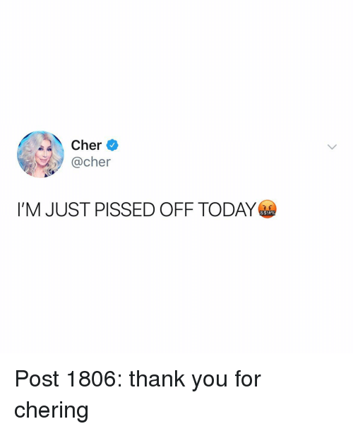 Cher: Cher  @cher  I'M JUST PISSED OFF TODAY Post 1806: thank you for chering